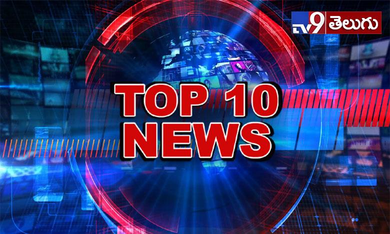 Top 10 News, టాప్ 10 న్యూస్ @ 6PM..