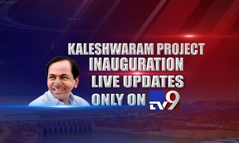 Kaleshwaram project inauguration live updates, లైవ్ అప్డేట్స్ : కాళేశ్వరం ప్రాజెక్ట్ ప్రారంభోత్సవం..