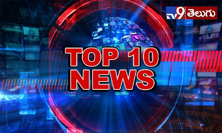 Top 10 news of the day, టాప్ 10 న్యూస్ @ 9 PM