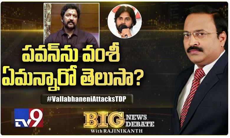 Big News Big Debate : Vallabhaneni Vamsi Sensetional Comments On Pawan kalyan, పవన్పై సంచలన వ్యాఖ్యలు చేసిన వల్లభనేని వంశీ